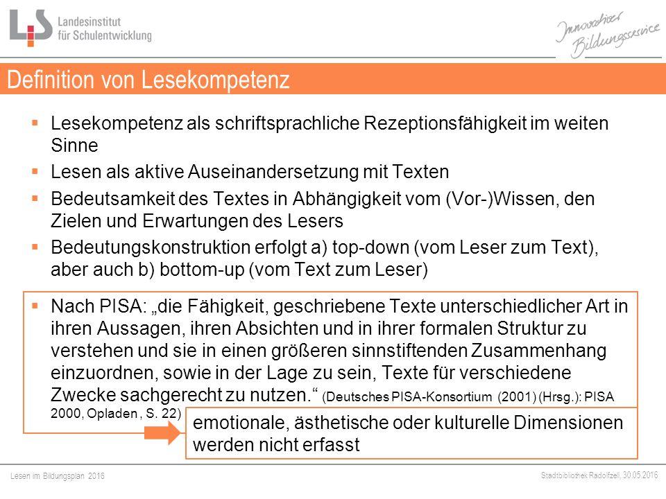 """Lesen im Bildungsplan 2016 Stadtbibliothek Radolfzell, 30.05.2016 Definition von Lesekompetenz  Lesekompetenz als schriftsprachliche Rezeptionsfähigkeit im weiten Sinne  Lesen als aktive Auseinandersetzung mit Texten  Bedeutsamkeit des Textes in Abhängigkeit vom (Vor-)Wissen, den Zielen und Erwartungen des Lesers  Bedeutungskonstruktion erfolgt a) top-down (vom Leser zum Text), aber auch b) bottom-up (vom Text zum Leser)  Nach PISA: """"die Fähigkeit, geschriebene Texte unterschiedlicher Art in ihren Aussagen, ihren Absichten und in ihrer formalen Struktur zu verstehen und sie in einen größeren sinnstiftenden Zusammenhang einzuordnen, sowie in der Lage zu sein, Texte für verschiedene Zwecke sachgerecht zu nutzen. (Deutsches PISA-Konsortium (2001) (Hrsg.): PISA 2000, Opladen, S."""