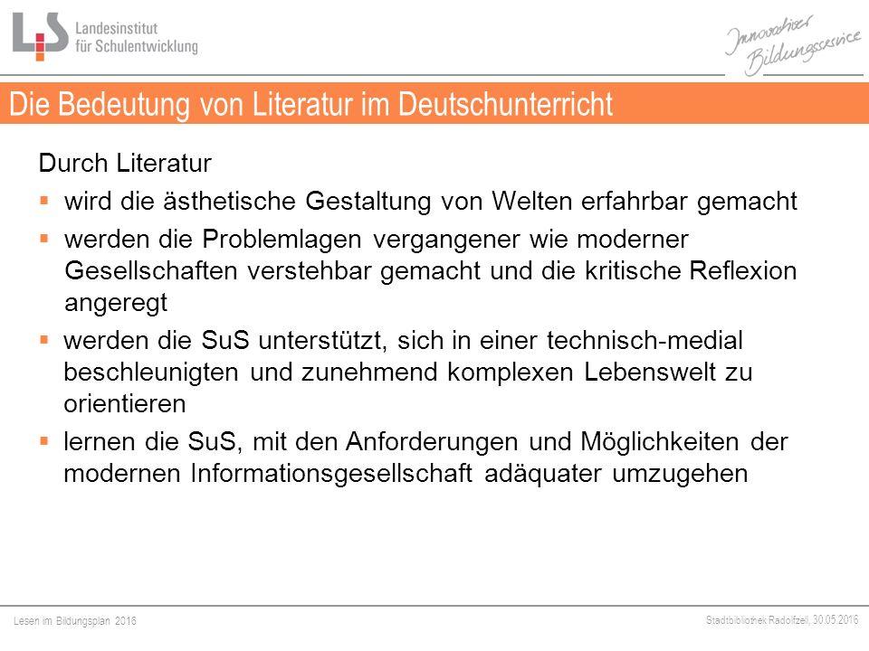 Lesen im Bildungsplan 2016 Stadtbibliothek Radolfzell, 30.05.2016 Die Bedeutung von Literatur im Deutschunterricht Durch Literatur  wird die ästhetische Gestaltung von Welten erfahrbar gemacht  werden die Problemlagen vergangener wie moderner Gesellschaften verstehbar gemacht und die kritische Reflexion angeregt  werden die SuS unterstützt, sich in einer technisch-medial beschleunigten und zunehmend komplexen Lebenswelt zu orientieren  lernen die SuS, mit den Anforderungen und Möglichkeiten der modernen Informationsgesellschaft adäquater umzugehen
