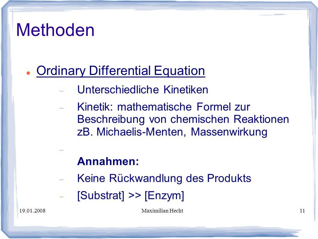 19.01.2008Maximilian Hecht11 Methoden Ordinary Differential Equation  Unterschiedliche Kinetiken  Kinetik: mathematische Formel zur Beschreibung von chemischen Reaktionen zB.