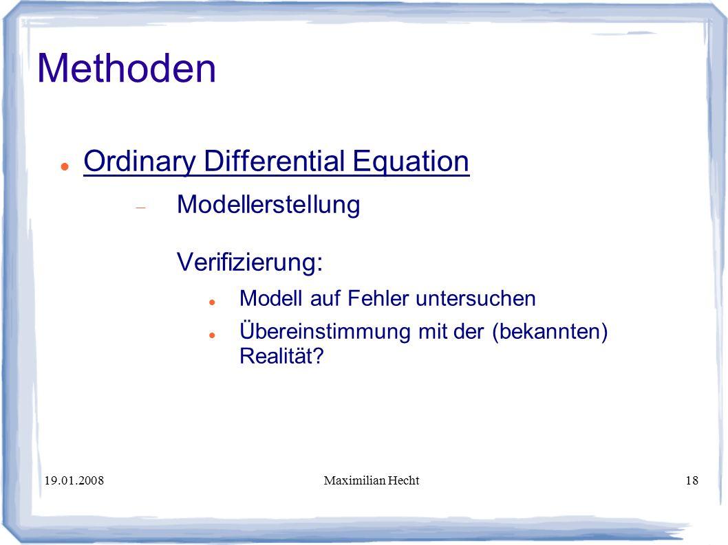 19.01.2008Maximilian Hecht18 Methoden Ordinary Differential Equation  Modellerstellung Verifizierung: Modell auf Fehler untersuchen Übereinstimmung mit der (bekannten) Realität