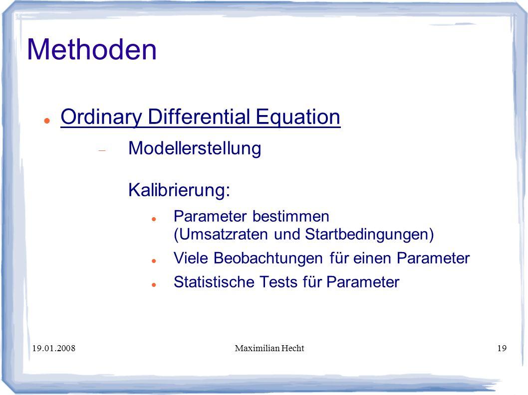 19.01.2008Maximilian Hecht19 Methoden Ordinary Differential Equation  Modellerstellung Kalibrierung: Parameter bestimmen (Umsatzraten und Startbedingungen) Viele Beobachtungen für einen Parameter Statistische Tests für Parameter