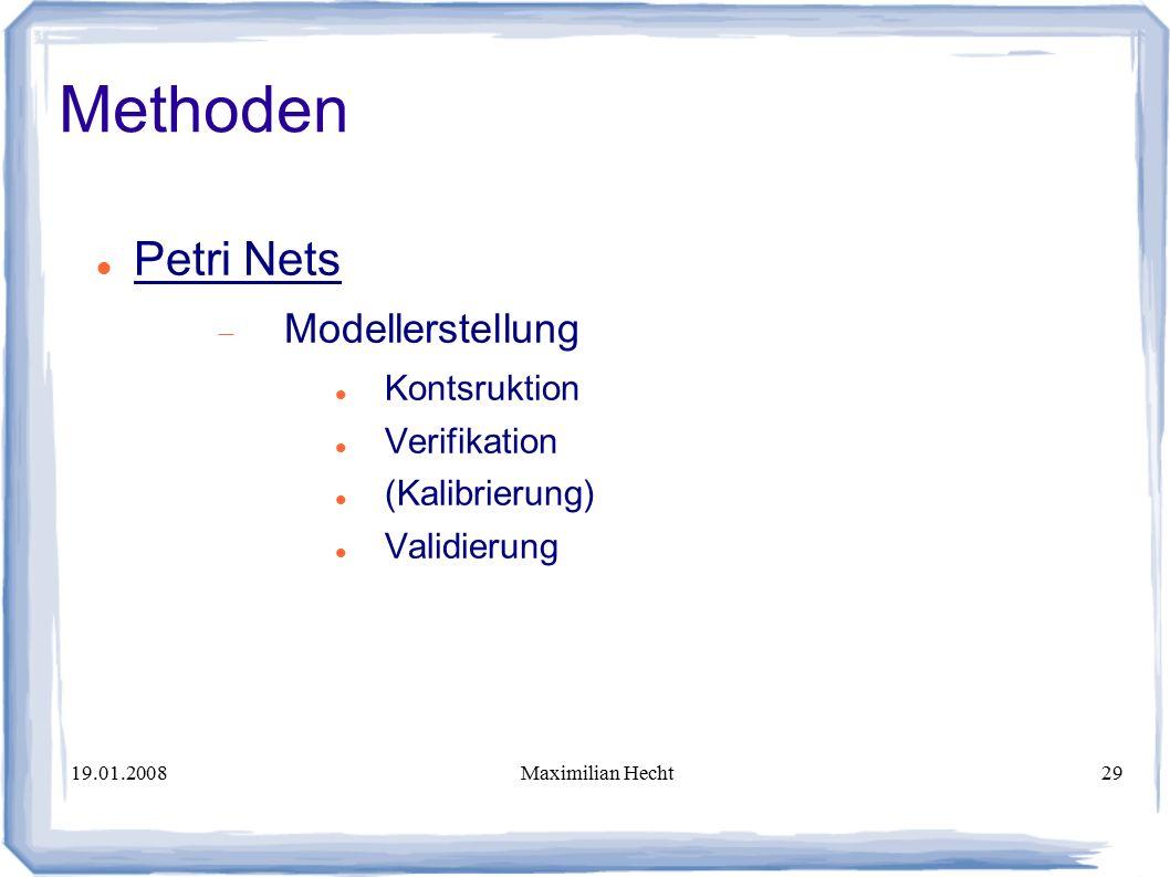 19.01.2008Maximilian Hecht29 Methoden Petri Nets  Modellerstellung Kontsruktion Verifikation (Kalibrierung) Validierung