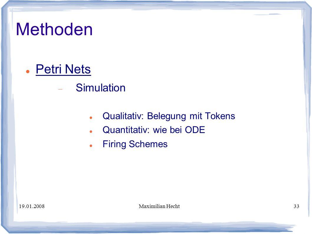 19.01.2008Maximilian Hecht33 Methoden Petri Nets  Simulation Qualitativ: Belegung mit Tokens Quantitativ: wie bei ODE Firing Schemes