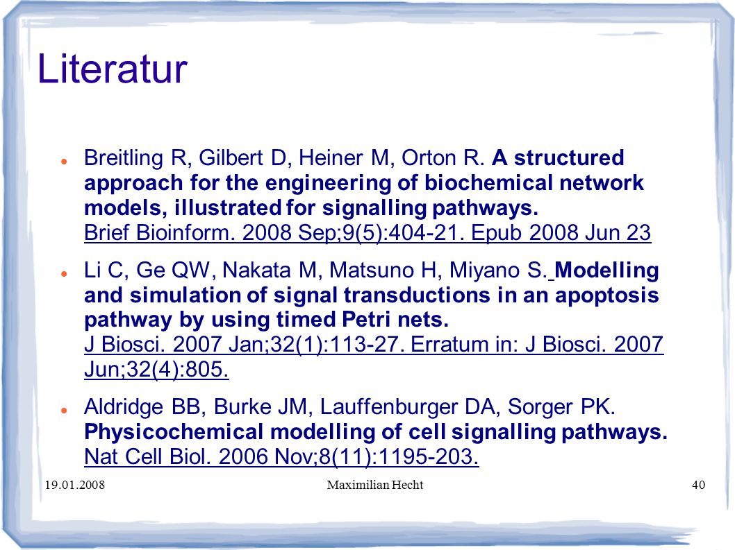 19.01.2008Maximilian Hecht40 Literatur Breitling R, Gilbert D, Heiner M, Orton R. A structured approach for the engineering of biochemical network mod