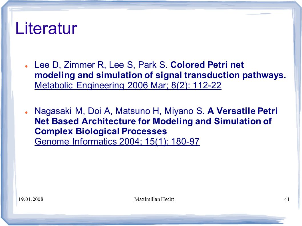 19.01.2008Maximilian Hecht41 Literatur Lee D, Zimmer R, Lee S, Park S. Colored Petri net modeling and simulation of signal transduction pathways. Meta