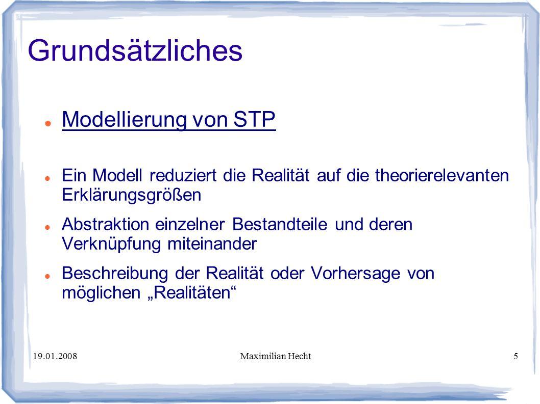 """19.01.2008Maximilian Hecht5 Grundsätzliches Modellierung von STP Ein Modell reduziert die Realität auf die theorierelevanten Erklärungsgrößen Abstraktion einzelner Bestandteile und deren Verknüpfung miteinander Beschreibung der Realität oder Vorhersage von möglichen """"Realitäten"""