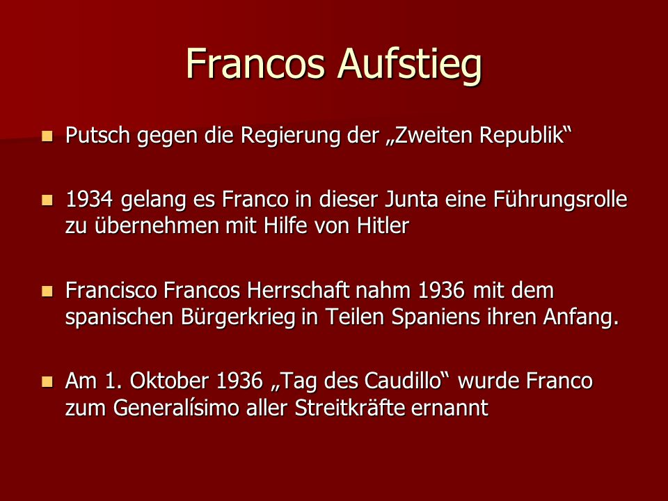 """Francos Aufstieg Putsch gegen die Regierung der """"Zweiten Republik Putsch gegen die Regierung der """"Zweiten Republik 1934 gelang es Franco in dieser Junta eine Führungsrolle zu übernehmen mit Hilfe von Hitler 1934 gelang es Franco in dieser Junta eine Führungsrolle zu übernehmen mit Hilfe von Hitler Francisco Francos Herrschaft nahm 1936 mit dem spanischen Bürgerkrieg in Teilen Spaniens ihren Anfang."""