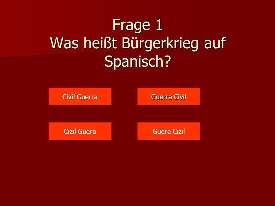 Frage 1 Was heißt Bürgerkrieg auf Spanisch? Civil Guerra Guera CizilCizil Guera Guerra Civil Guerra Civil