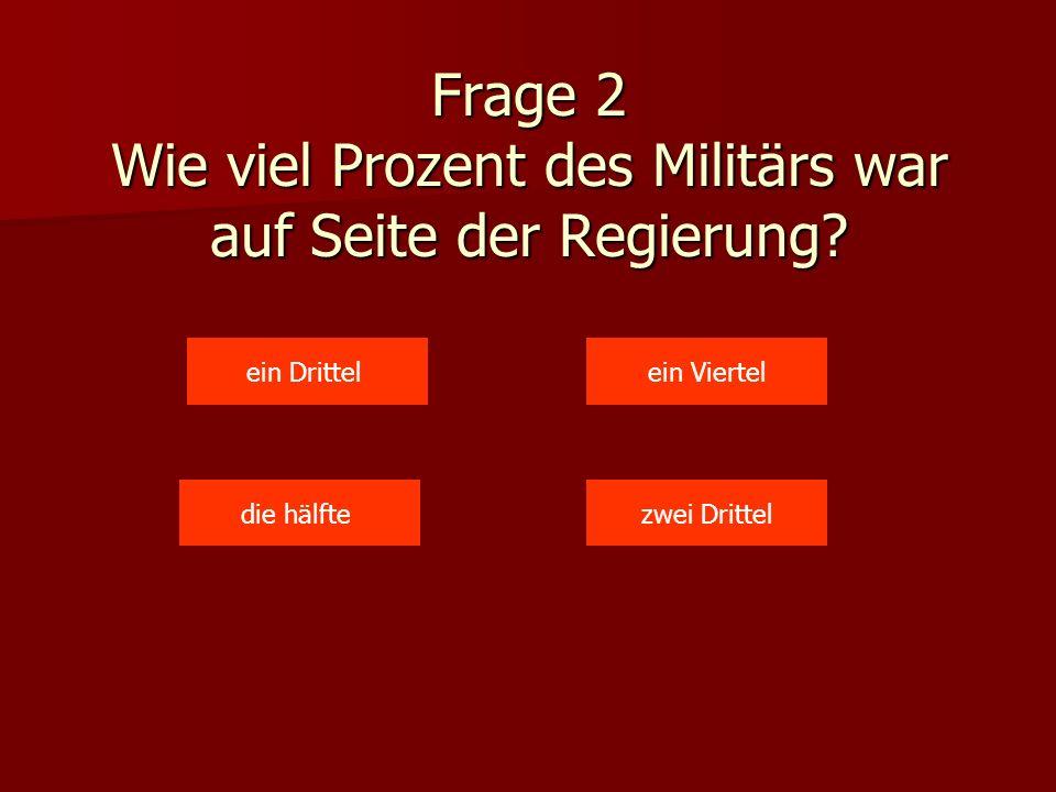 Frage 2 Wie viel Prozent des Militärs war auf Seite der Regierung? ein Drittel zwei Dritteldie hälfte ein Viertel