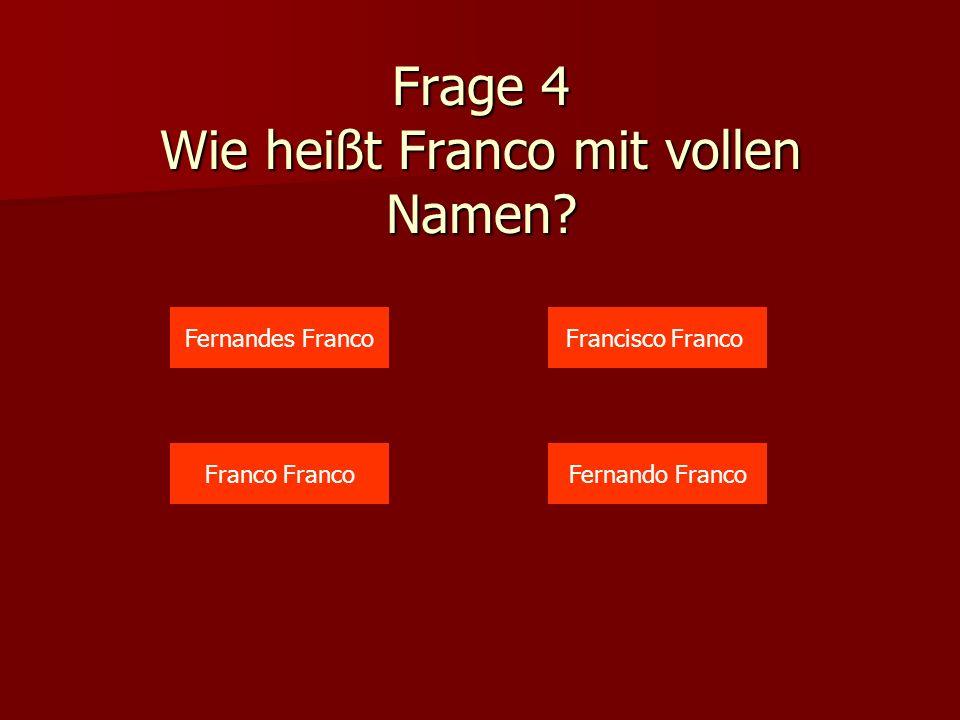 Frage 4 Wie heißt Franco mit vollen Namen? Fernandes Franco Franco Francisco Franco Fernando Franco