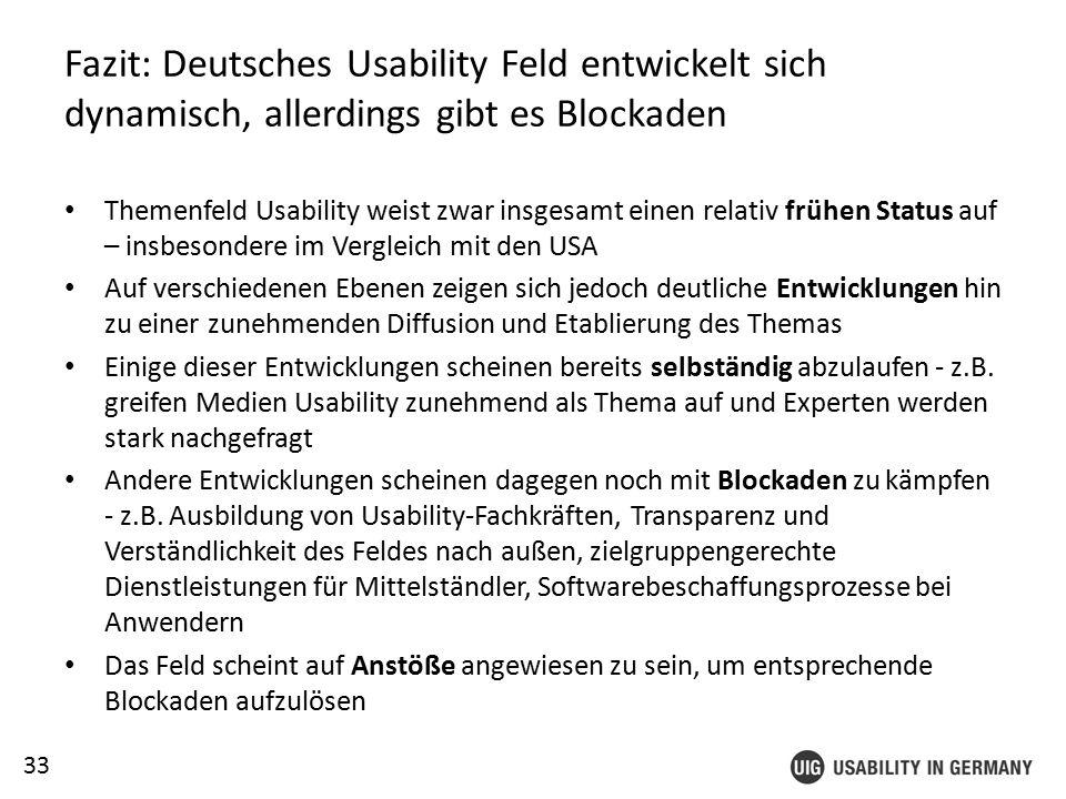 33 Fazit: Deutsches Usability Feld entwickelt sich dynamisch, allerdings gibt es Blockaden Themenfeld Usability weist zwar insgesamt einen relativ frühen Status auf – insbesondere im Vergleich mit den USA Auf verschiedenen Ebenen zeigen sich jedoch deutliche Entwicklungen hin zu einer zunehmenden Diffusion und Etablierung des Themas Einige dieser Entwicklungen scheinen bereits selbständig abzulaufen - z.B.