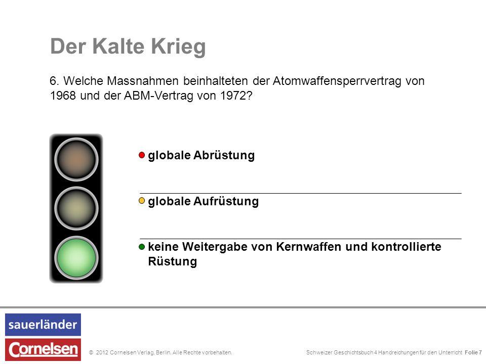 Schweizer Geschichtsbuch 4 Handreichungen für den Unterricht Folie 0© 2012 Cornelsen Verlag, Berlin. Alle Rechte vorbehalten. Der Kalte Krieg 6. Welch