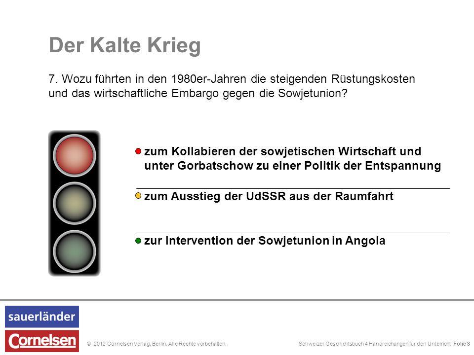 Schweizer Geschichtsbuch 4 Handreichungen für den Unterricht Folie 0© 2012 Cornelsen Verlag, Berlin. Alle Rechte vorbehalten. Der Kalte Krieg 7. Wozu