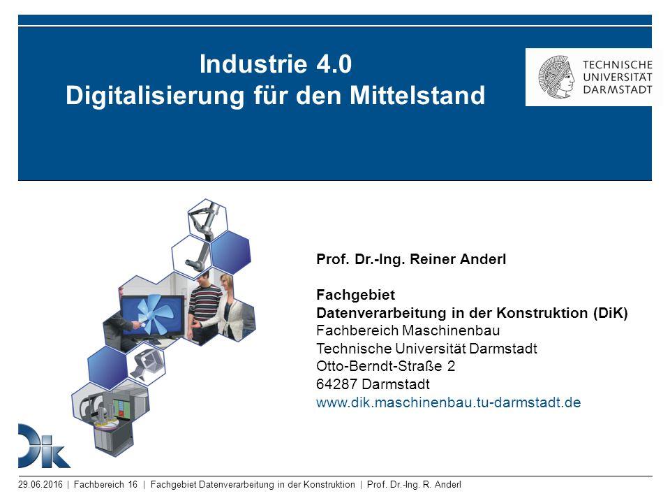 29.06.2016 | Fachbereich 16 | Fachgebiet Datenverarbeitung in der Konstruktion | Prof. Dr.-Ing. R. Anderl Industrie 4.0 Digitalisierung für den Mittel