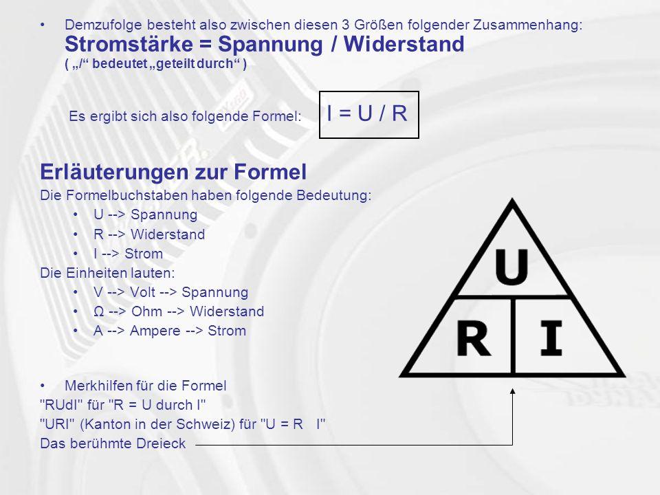 """Demzufolge besteht also zwischen diesen 3 Größen folgender Zusammenhang: Stromstärke = Spannung / Widerstand ( """"/ bedeutet """"geteilt durch ) Es ergibt sich also folgende Formel: I = U / R Erläuterungen zur Formel Die Formelbuchstaben haben folgende Bedeutung: U --> Spannung R --> Widerstand I --> Strom Die Einheiten lauten: V --> Volt --> Spannung Ω --> Ohm --> Widerstand A --> Ampere --> Strom Merkhilfen für die Formel RUdI für R = U durch I URI (Kanton in der Schweiz) für U = R I Das berühmte Dreieck"""