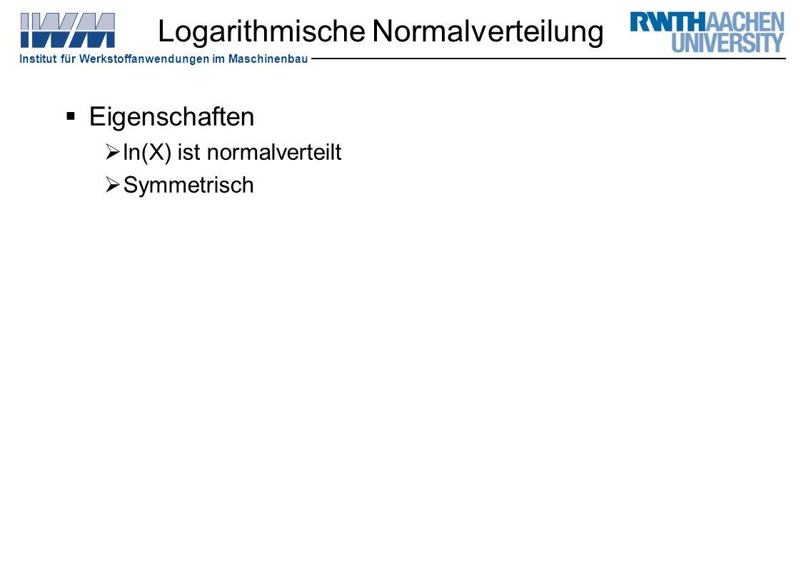 Institut für Werkstoffanwendungen im Maschinenbau Logarithmische Normalverteilung  Eigenschaften  ln(X) ist normalverteilt  Symmetrisch