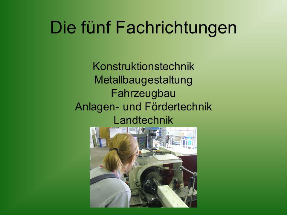 Die fünf Fachrichtungen Konstruktionstechnik Metallbaugestaltung Fahrzeugbau Anlagen- und Fördertechnik Landtechnik