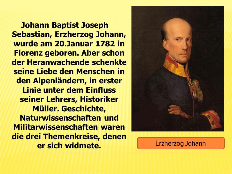 Johann Baptist Joseph Sebastian, Erzherzog Johann, wurde am 20.Januar 1782 in Florenz geboren. Aber schon der Heranwachende schenkte seine Liebe den M