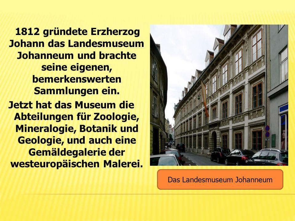 1812 gründete Erzherzog Johann das Landesmuseum Johanneum und brachte seine eigenen, bemerkenswerten Sammlungen ein. Jetzt hat das Museum die Abteilun