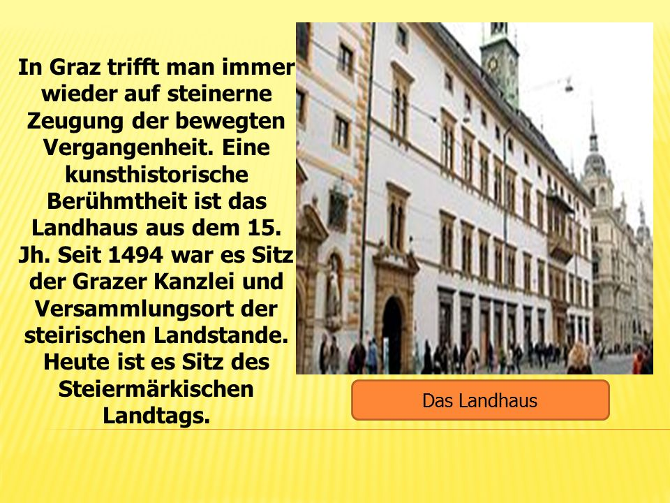 In Graz trifft man immer wieder auf steinerne Zeugung der bewegten Vergangenheit. Eine kunsthistorische Berühmtheit ist das Landhaus aus dem 15. Jh. S