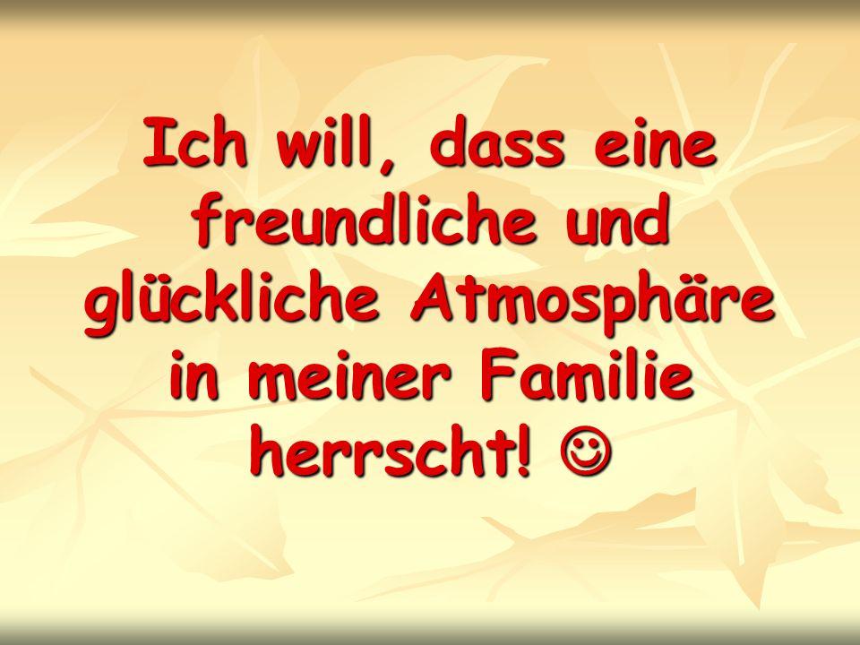 Ich will, dass eine freundliche und glückliche Atmosphäre in meiner Familie herrscht! Ich will, dass eine freundliche und glückliche Atmosphäre in mei