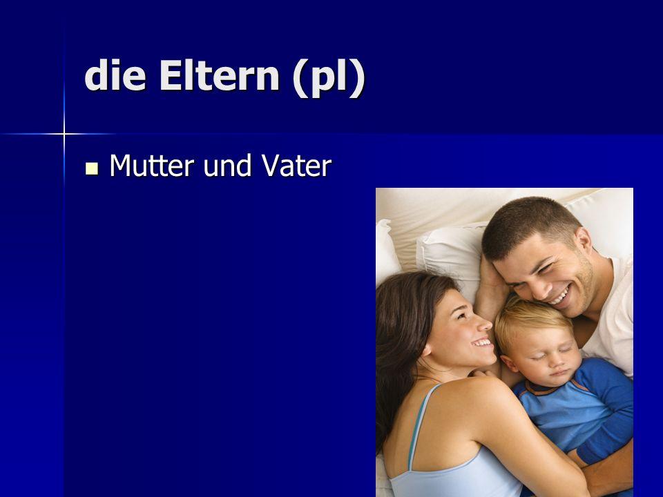 die Eltern (pl) Mutter und Vater Mutter und Vater