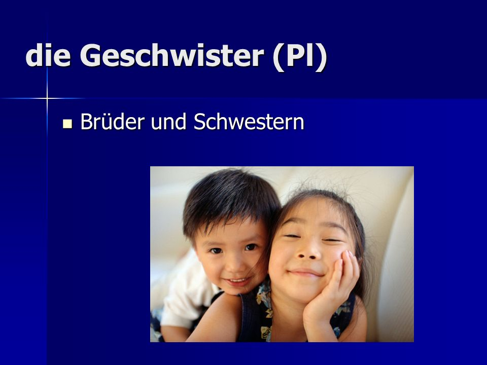 die Geschwister (Pl) Brüder und Schwestern Brüder und Schwestern