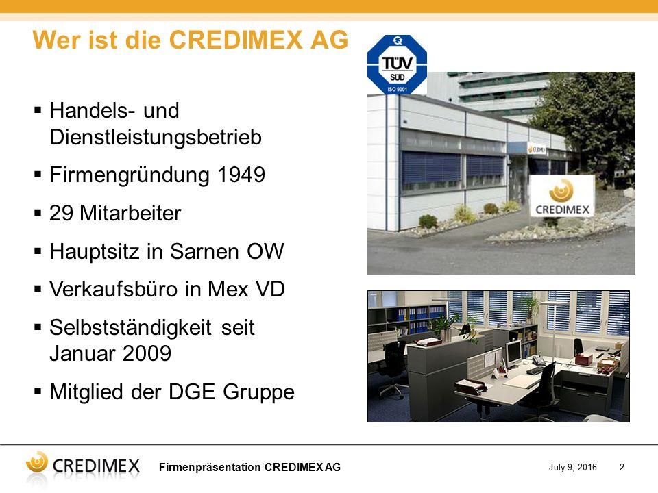 Firmenpräsentation CREDIMEX AG July 9, 20162  Handels- und Dienstleistungsbetrieb  Firmengründung 1949  29 Mitarbeiter  Hauptsitz in Sarnen OW  Verkaufsbüro in Mex VD  Selbstständigkeit seit Januar 2009  Mitglied der DGE Gruppe Wer ist die CREDIMEX AG