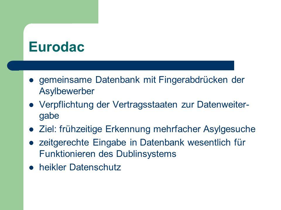 Eurodac gemeinsame Datenbank mit Fingerabdrücken der Asylbewerber Verpflichtung der Vertragsstaaten zur Datenweiter- gabe Ziel: frühzeitige Erkennung mehrfacher Asylgesuche zeitgerechte Eingabe in Datenbank wesentlich für Funktionieren des Dublinsystems heikler Datenschutz