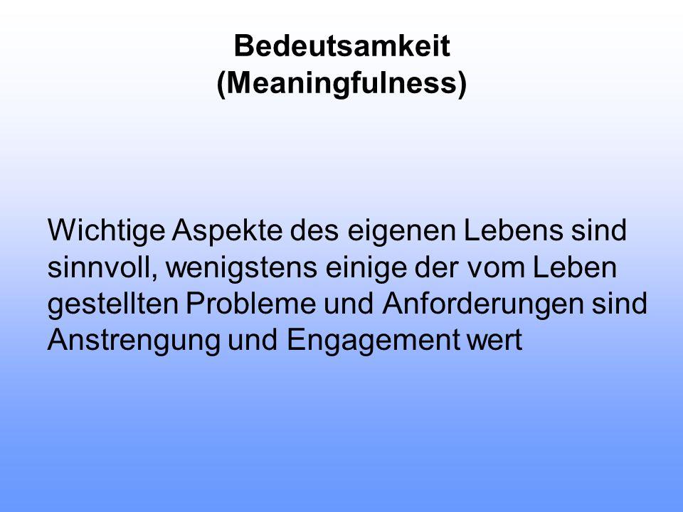 Bedeutsamkeit (Meaningfulness) Wichtige Aspekte des eigenen Lebens sind sinnvoll, wenigstens einige der vom Leben gestellten Probleme und Anforderunge