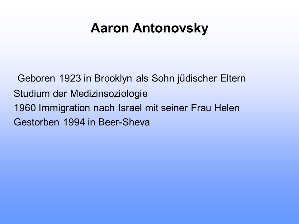 Aaron Antonovsky Geboren 1923 in Brooklyn als Sohn jüdischer Eltern Studium der Medizinsoziologie 1960 Immigration nach Israel mit seiner Frau Helen G