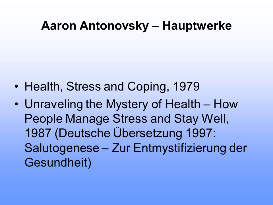 Aaron Antonovsky – Hauptwerke Health, Stress and Coping, 1979 Unraveling the Mystery of Health – How People Manage Stress and Stay Well, 1987 (Deutsch