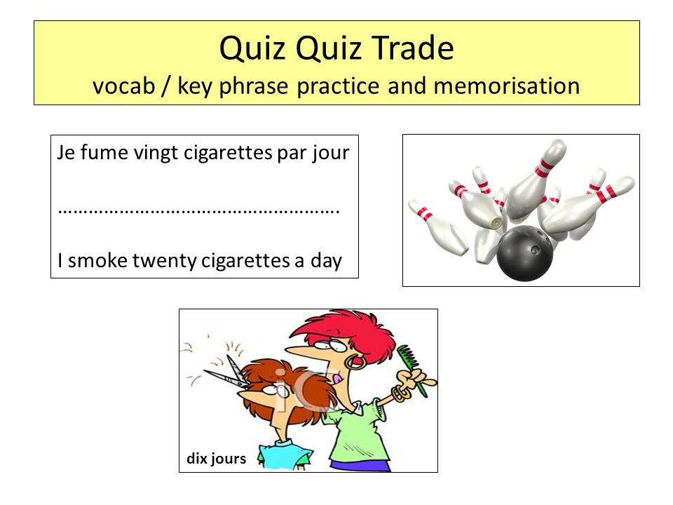 Quiz Quiz Trade vocab / key phrase practice and memorisation Je fume vingt cigarettes par jour ………………………………………………. I smoke twenty cigarettes a day dix