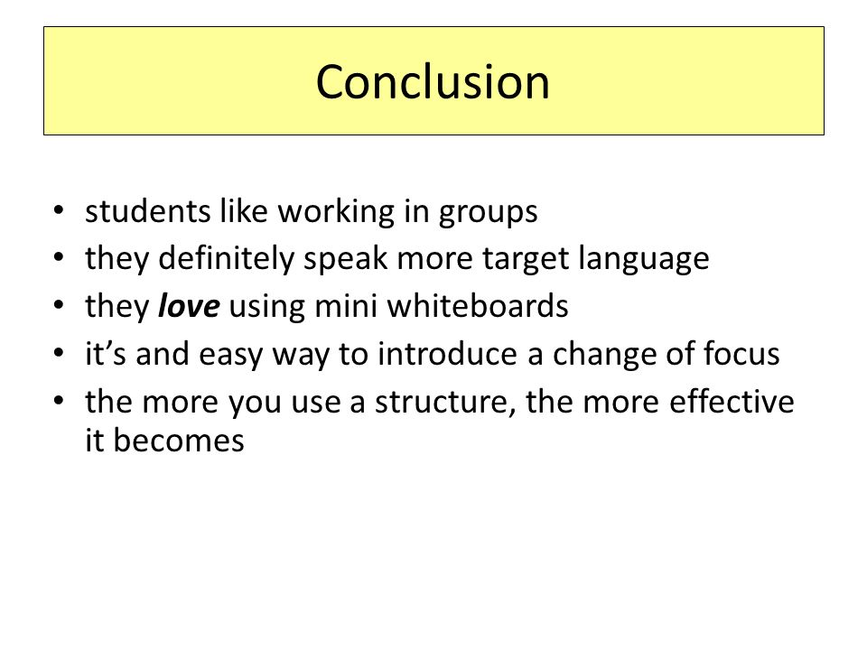 Conclusion students like working in groups they definitely speak more target language they love using mini whiteboards it's and easy way to introduce