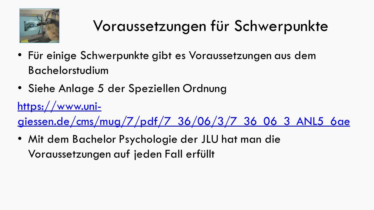 Voraussetzungen für Schwerpunkte Für einige Schwerpunkte gibt es Voraussetzungen aus dem Bachelorstudium Siehe Anlage 5 der Speziellen Ordnung https://www.uni- giessen.de/cms/mug/7/pdf/7_36/06/3/7_36_06_3_ANL5_6ae Mit dem Bachelor Psychologie der JLU hat man die Voraussetzungen auf jeden Fall erfüllt