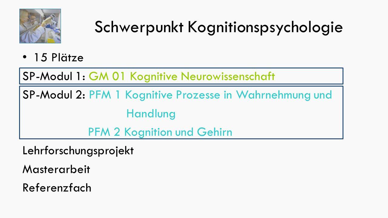 Schwerpunkt Kognitionspsychologie 15 Plätze SP-Modul 1: GM 01 Kognitive Neurowissenschaft SP-Modul 2: PFM 1 Kognitive Prozesse in Wahrnehmung und Handlung PFM 2 Kognition und Gehirn Lehrforschungsprojekt Masterarbeit Referenzfach