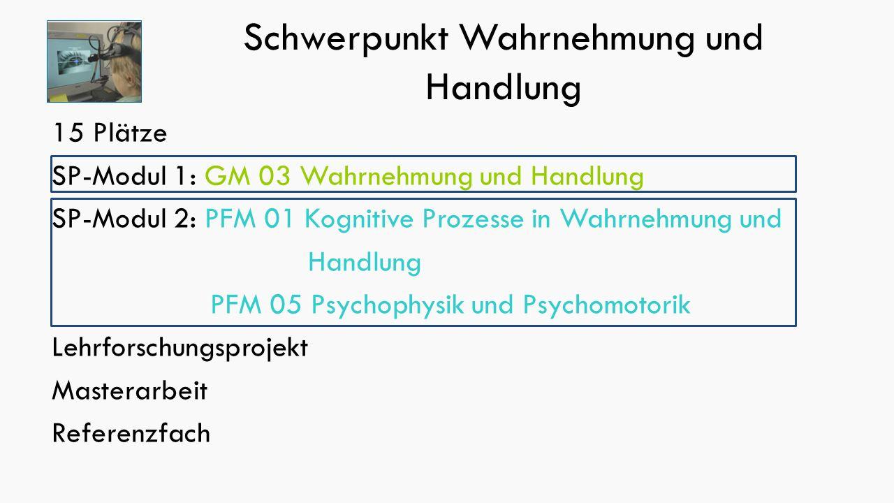 Schwerpunkt Wahrnehmung und Handlung 15 Plätze SP-Modul 1: GM 03 Wahrnehmung und Handlung SP-Modul 2: PFM 01 Kognitive Prozesse in Wahrnehmung und Handlung PFM 05 Psychophysik und Psychomotorik Lehrforschungsprojekt Masterarbeit Referenzfach
