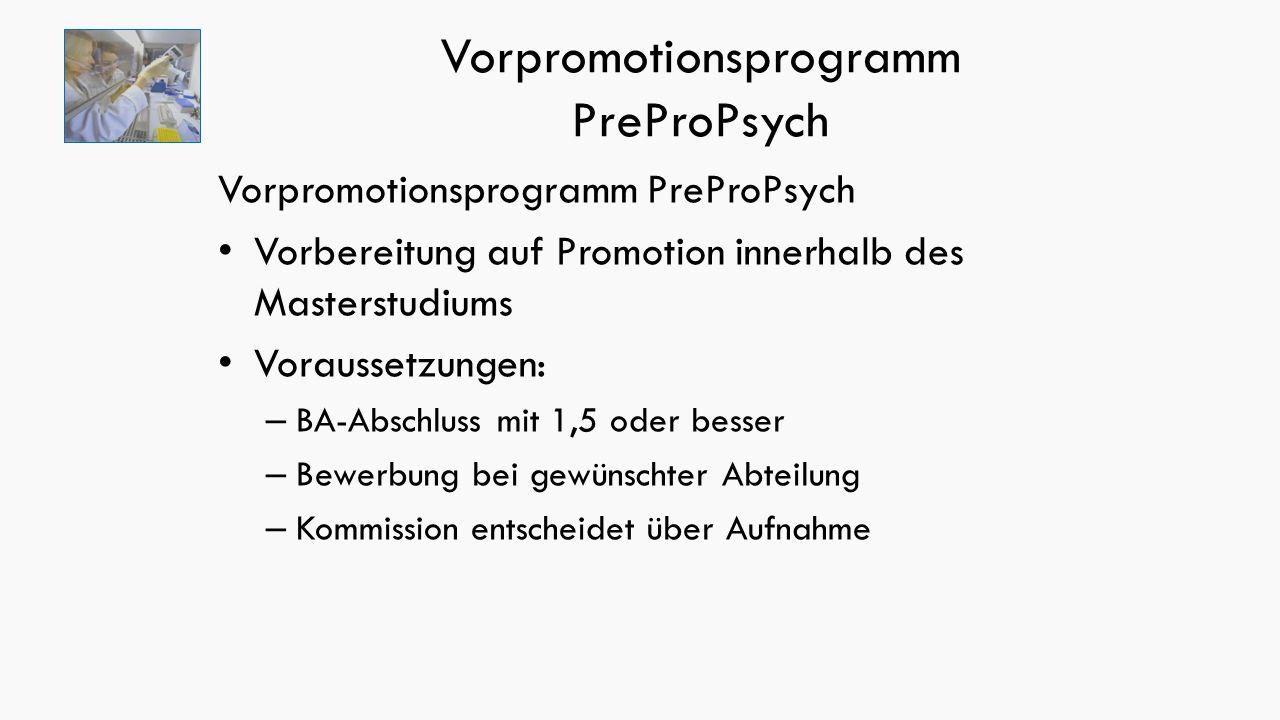 Vorpromotionsprogramm PreProPsych Vorbereitung auf Promotion innerhalb des Masterstudiums Voraussetzungen: – BA-Abschluss mit 1,5 oder besser – Bewerbung bei gewünschter Abteilung – Kommission entscheidet über Aufnahme