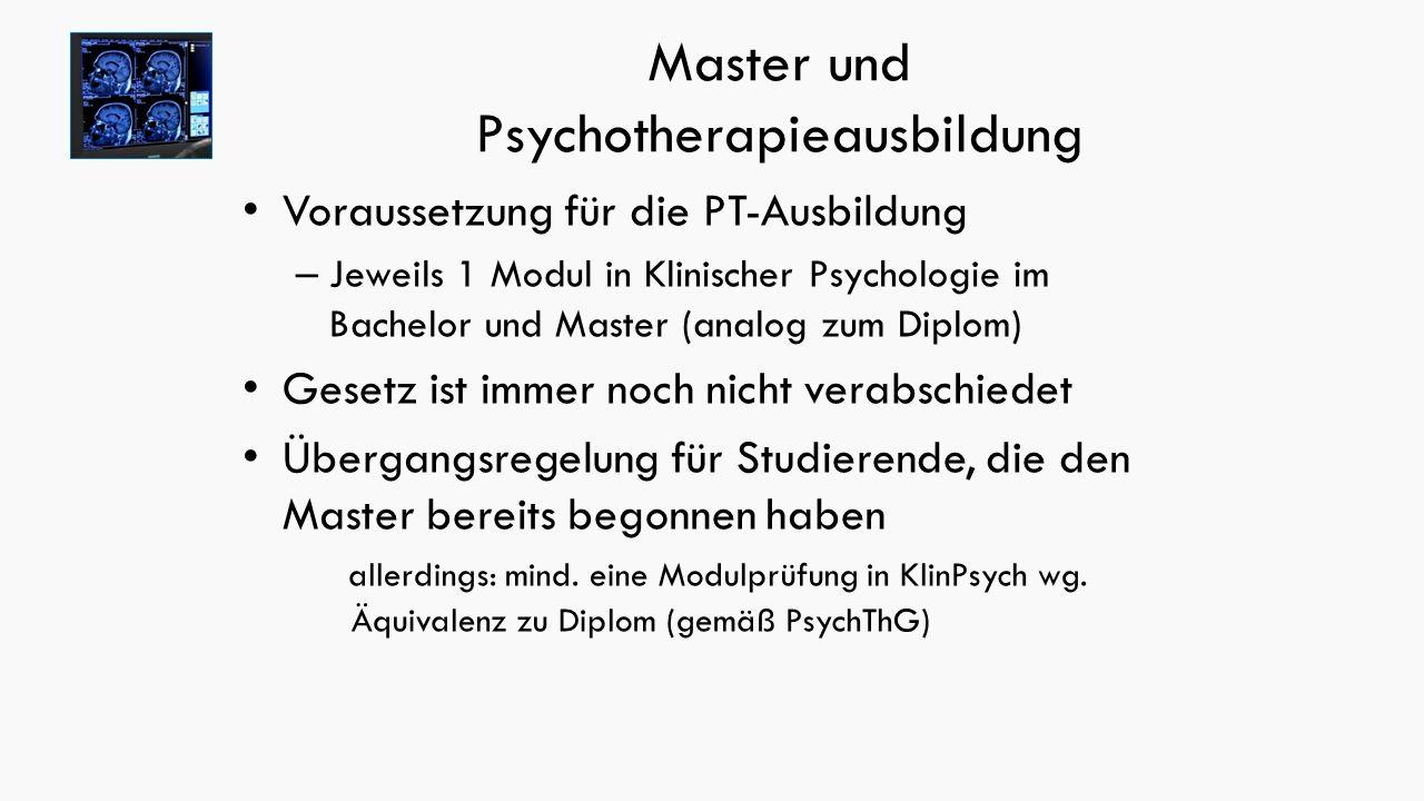 Master und Psychotherapieausbildung Voraussetzung für die PT-Ausbildung – Jeweils 1 Modul in Klinischer Psychologie im Bachelor und Master (analog zum Diplom) Gesetz ist immer noch nicht verabschiedet Übergangsregelung für Studierende, die den Master bereits begonnen haben allerdings: mind.