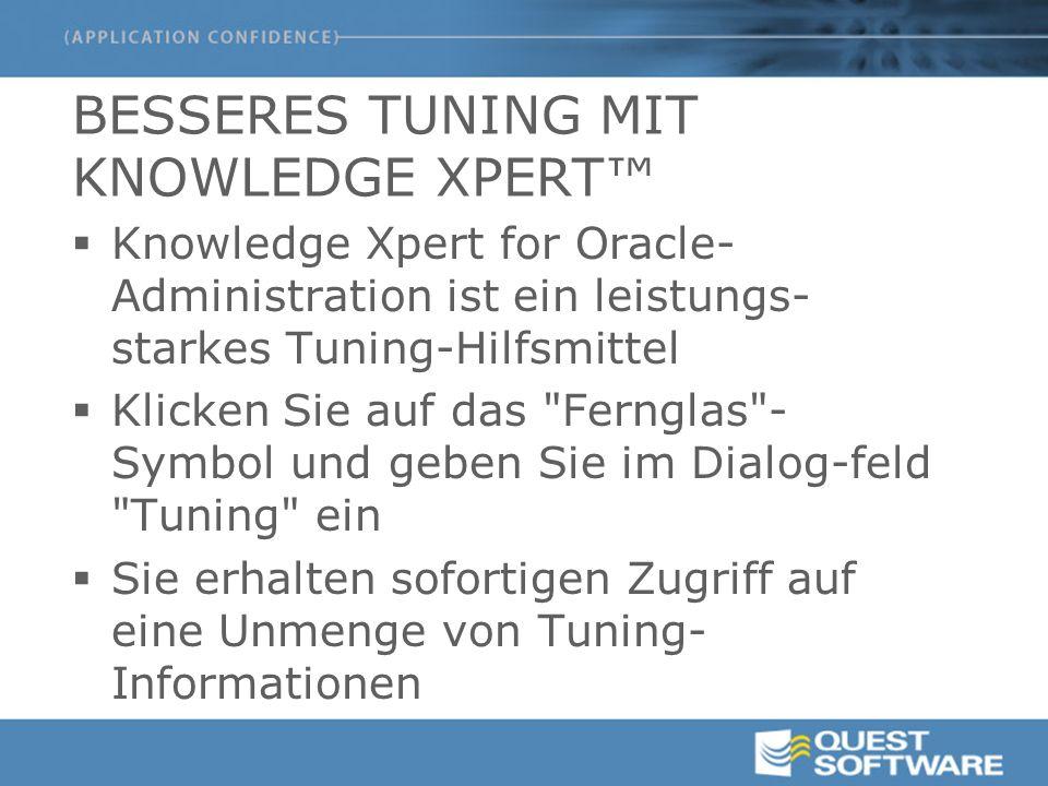 BESSERES TUNING MIT KNOWLEDGE XPERT™  Knowledge Xpert for Oracle- Administration ist ein leistungs- starkes Tuning-Hilfsmittel  Klicken Sie auf das Fernglas - Symbol und geben Sie im Dialog-feld Tuning ein  Sie erhalten sofortigen Zugriff auf eine Unmenge von Tuning- Informationen