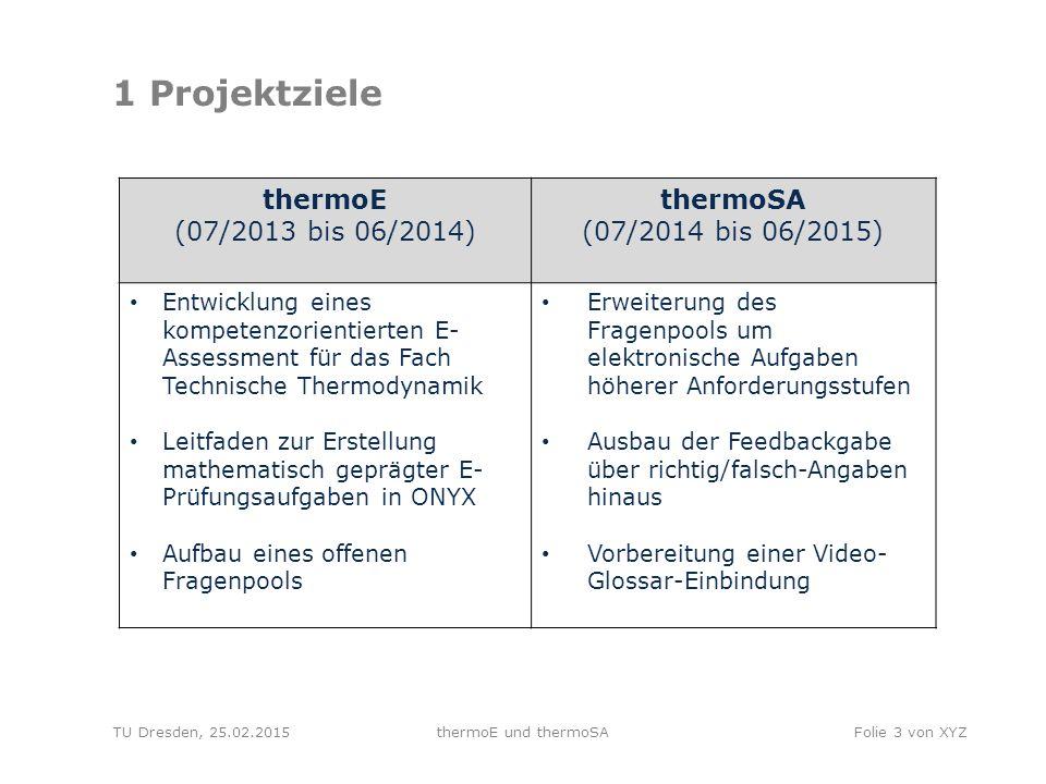 TU Dresden, 25.02.2015thermoE und thermoSAFolie 4 von XYZ 2 Rückblick EA-Auswertung thermoE E-Assessment wurde im WS 2013/14 erstmalig an der TU Dresden (755 TN) & der HS Zittau/Görlitz (37 TN) im Fach Technische Thermodynamik erprobt  formatives Assessment (E-Übungen) an der TU Dresden  summatives Assessment (E-Tests) an der HS Zittau/Görlitz Studierendenbefragung an der TU Dresden (N = 223) & der HS Zittau/Görlitz (N = 30) Die Mehrheit der befragten Studierenden…  bewertet das E-Assessment-Angebot mit sehr gut bis gut  bevorzugt geschlossene Aufgabenformate  würde zukünftig lieber elektronische Klausuren schreiben (in Abhängigkeit v.