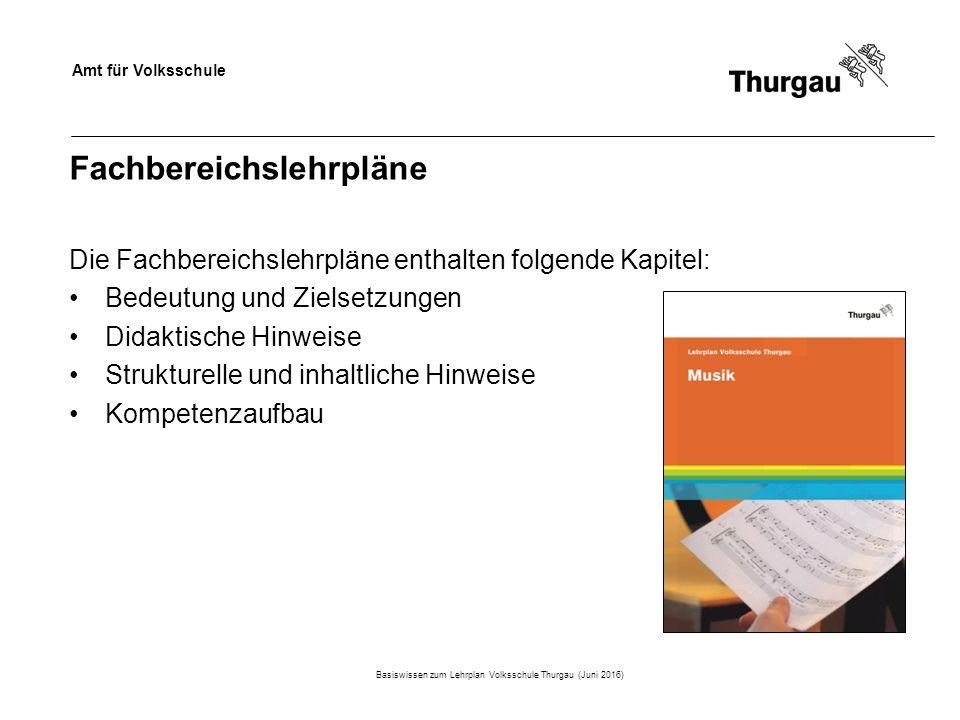 Amt für Volksschule Fachbereichslehrpläne Die Fachbereichslehrpläne enthalten folgende Kapitel: Bedeutung und Zielsetzungen Didaktische Hinweise Strukturelle und inhaltliche Hinweise Kompetenzaufbau Basiswissen zum Lehrplan Volksschule Thurgau (Juni 2016)