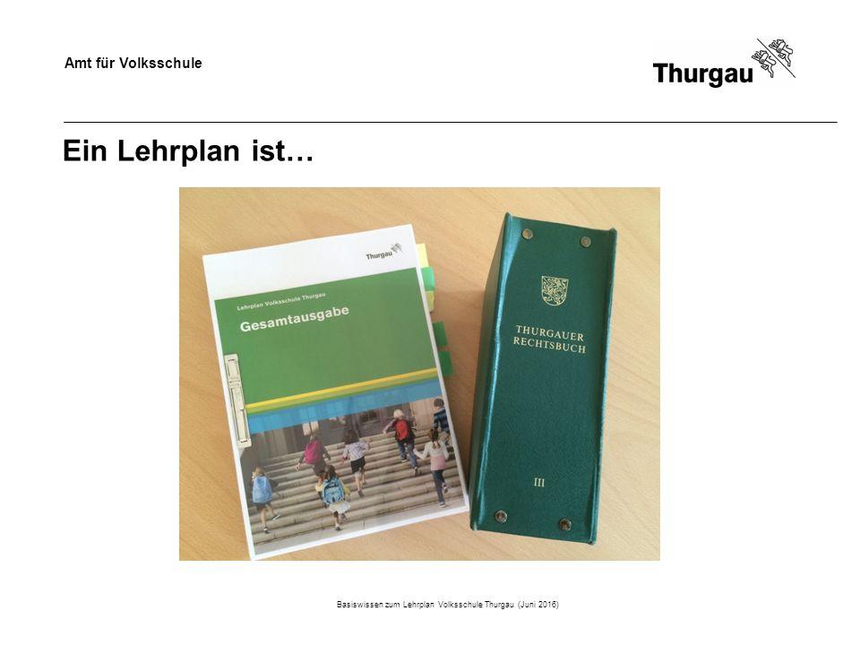 Amt für Volksschule Ein Lehrplan ist… Basiswissen zum Lehrplan Volksschule Thurgau (Juni 2016)