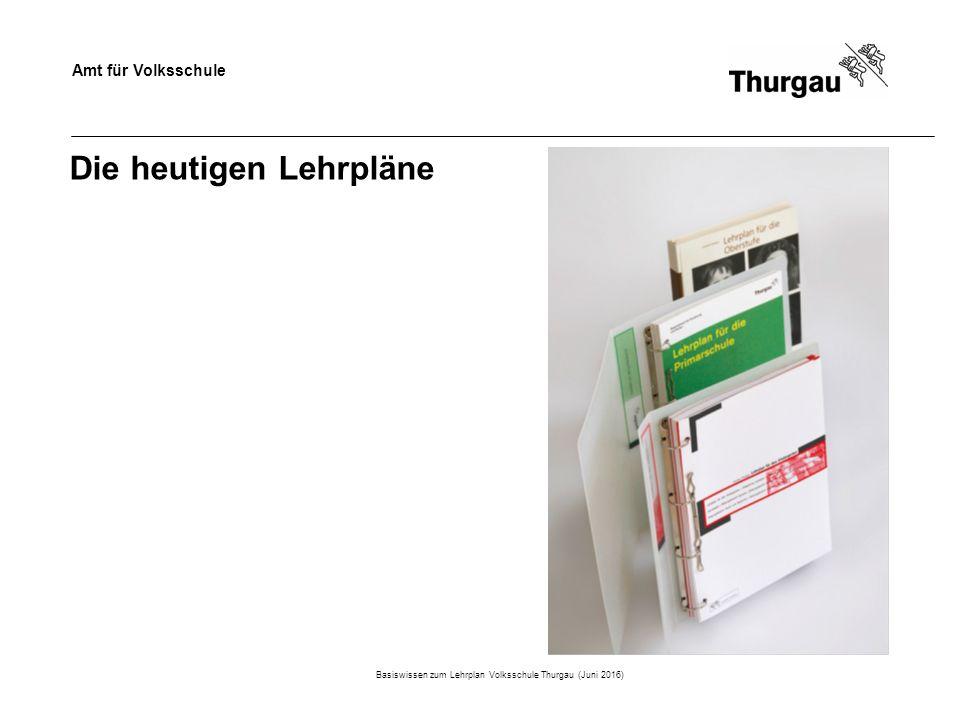 Amt für Volksschule Die heutigen Lehrpläne Basiswissen zum Lehrplan Volksschule Thurgau (Juni 2016)