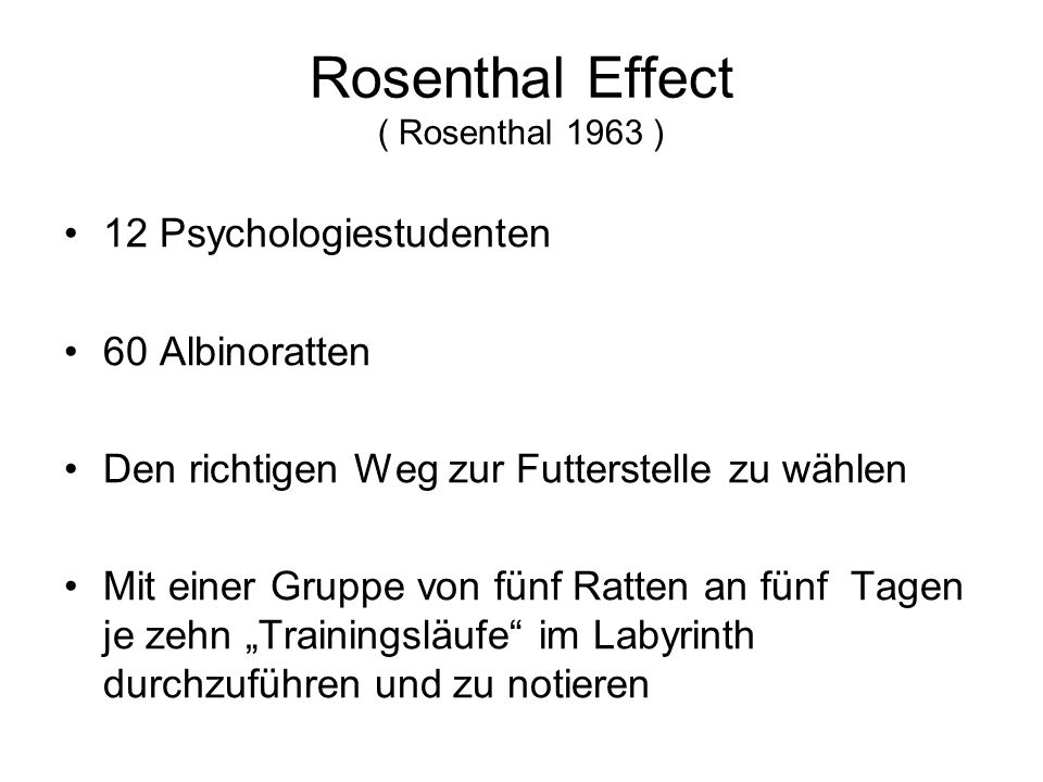 """Rosenthal Effect ( Rosenthal 1963 ) 12 Psychologiestudenten 60 Albinoratten Den richtigen Weg zur Futterstelle zu wählen Mit einer Gruppe von fünf Ratten an fünf Tagen je zehn """"Trainingsläufe im Labyrinth durchzuführen und zu notieren"""