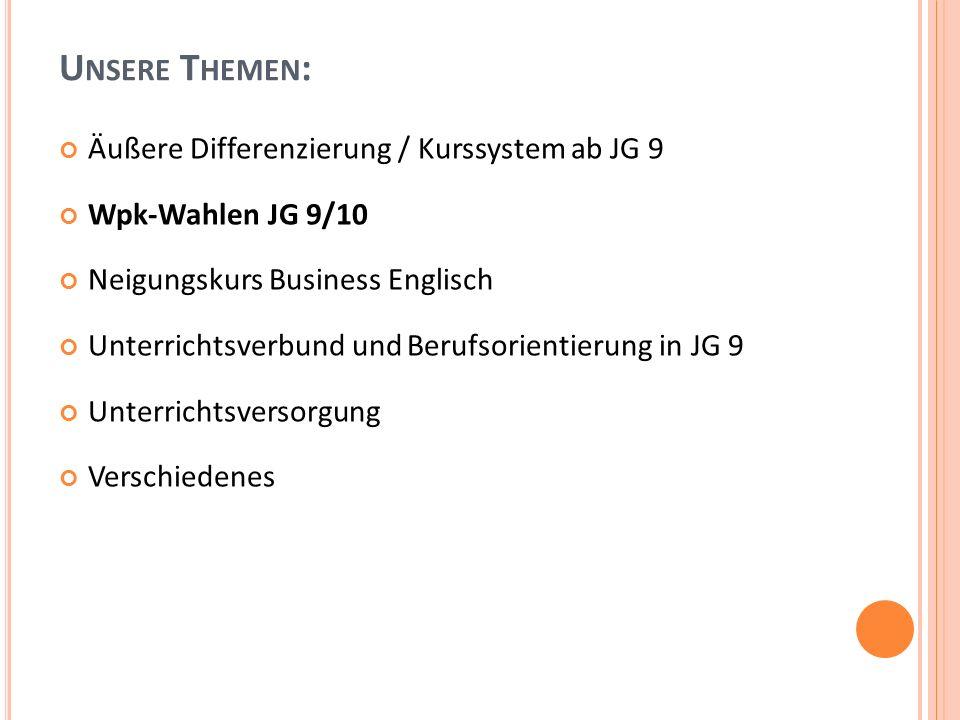 U NSERE T HEMEN : Äußere Differenzierung / Kurssystem ab JG 9 Wpk-Wahlen JG 9/10 Neigungskurs Business Englisch Unterrichtsverbund und Berufsorientierung in JG 9 Unterrichtsversorgung Verschiedenes