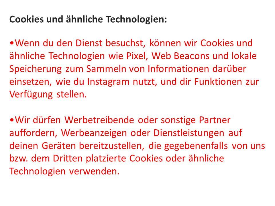 Cookies und ähnliche Technologien: Wenn du den Dienst besuchst, können wir Cookies und ähnliche Technologien wie Pixel, Web Beacons und lokale Speicherung zum Sammeln von Informationen darüber einsetzen, wie du Instagram nutzt, und dir Funktionen zur Verfügung stellen.