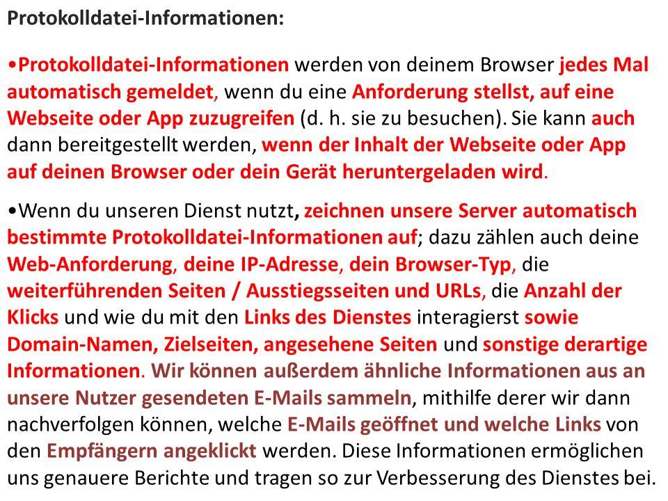 Protokolldatei-Informationen: Protokolldatei-Informationen werden von deinem Browser jedes Mal automatisch gemeldet, wenn du eine Anforderung stellst, auf eine Webseite oder App zuzugreifen (d.
