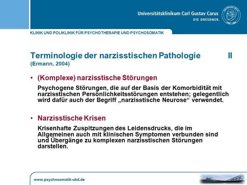 KLINIK UND POLIKLINIK FÜR PSYCHOTHERAPIE UND PSYCHOSOMATIK www.psychosomatik-ukd.de Terminologie der narzisstischen PathologieII (Ermann, 2004) (Kompl