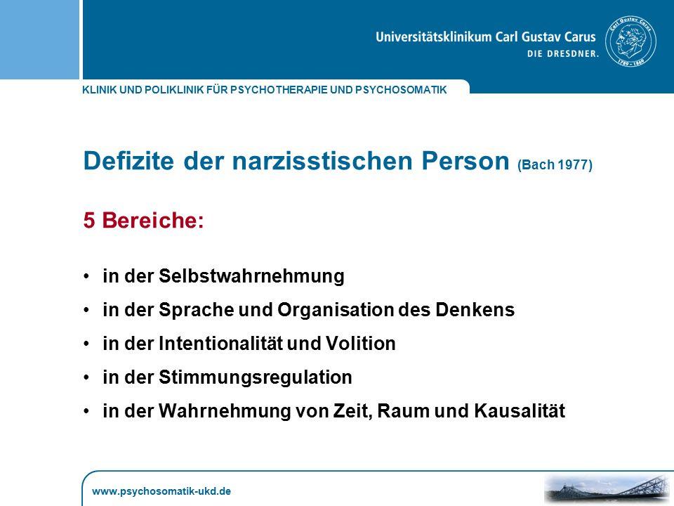 KLINIK UND POLIKLINIK FÜR PSYCHOTHERAPIE UND PSYCHOSOMATIK www.psychosomatik-ukd.de Defizite der narzisstischen Person (Bach 1977) 5 Bereiche: in der